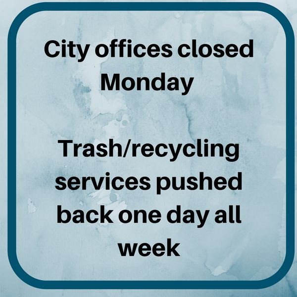 City offices closed Monday Trash/recycling services pushed back one day all week