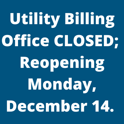 Utility Billing Office Closed Reopening Monday December 14 graphic and words